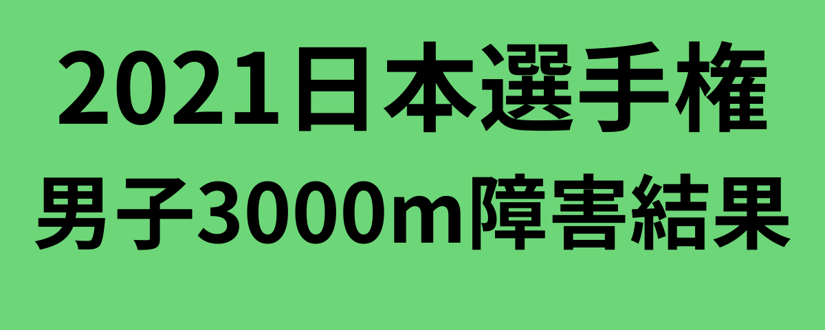 2021日本選手権男子3000m障害結果