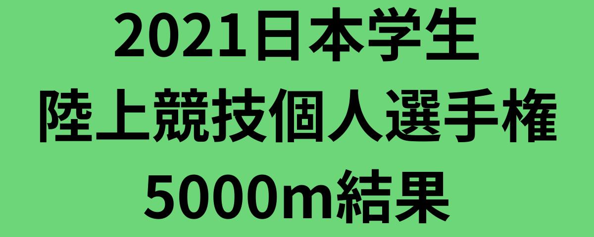 2021日本学生陸上競技個人選手権5000m結果